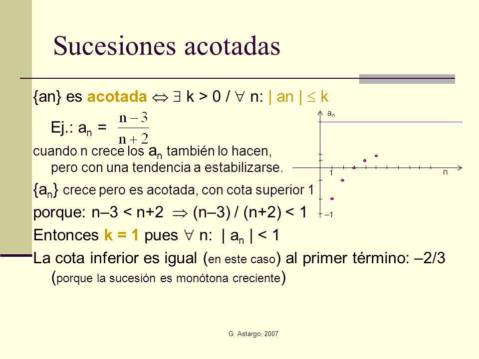 G. Astargo, 2007 Sucesiones acotadas {an} es acotada k > 0 / n: | an | k Ej.: a n = cuando n crece los a n también lo hacen, pero con una tendencia a