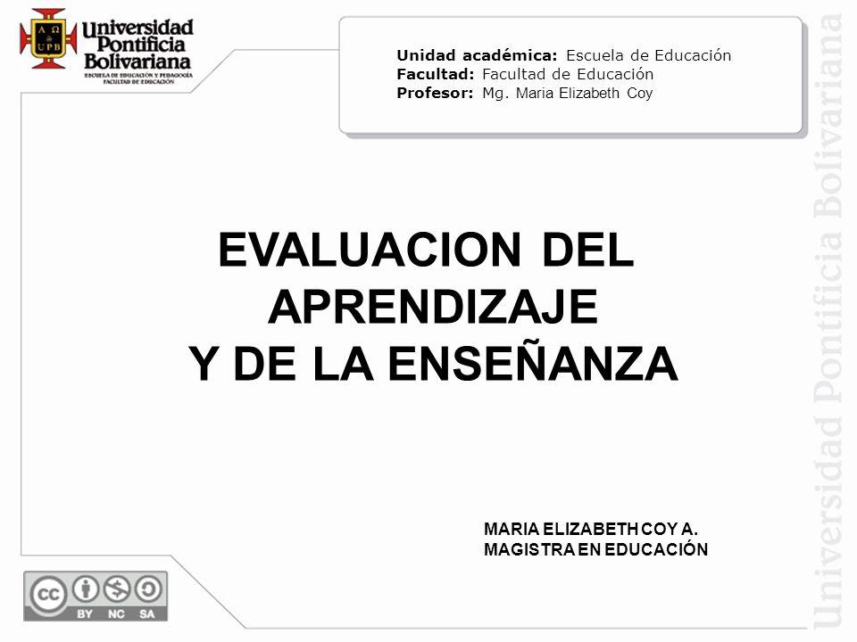 EVALUACION DEL APRENDIZAJE Y DE LA ENSEÑANZA MARIA ELIZABETH COY A. MAGISTRA EN EDUCACIÓN Unidad académica: Escuela de Educación Facultad: Facultad de