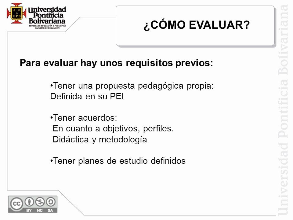 Para evaluar hay unos requisitos previos: Tener una propuesta pedagógica propia: Definida en su PEI Tener acuerdos: En cuanto a objetivos, perfiles. D