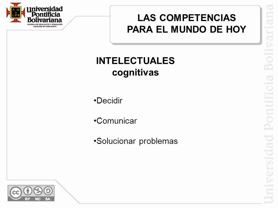 LAS COMPETENCIAS PARA EL MUNDO DE HOY INTELECTUALES cognitivas Decidir Comunicar Solucionar problemas