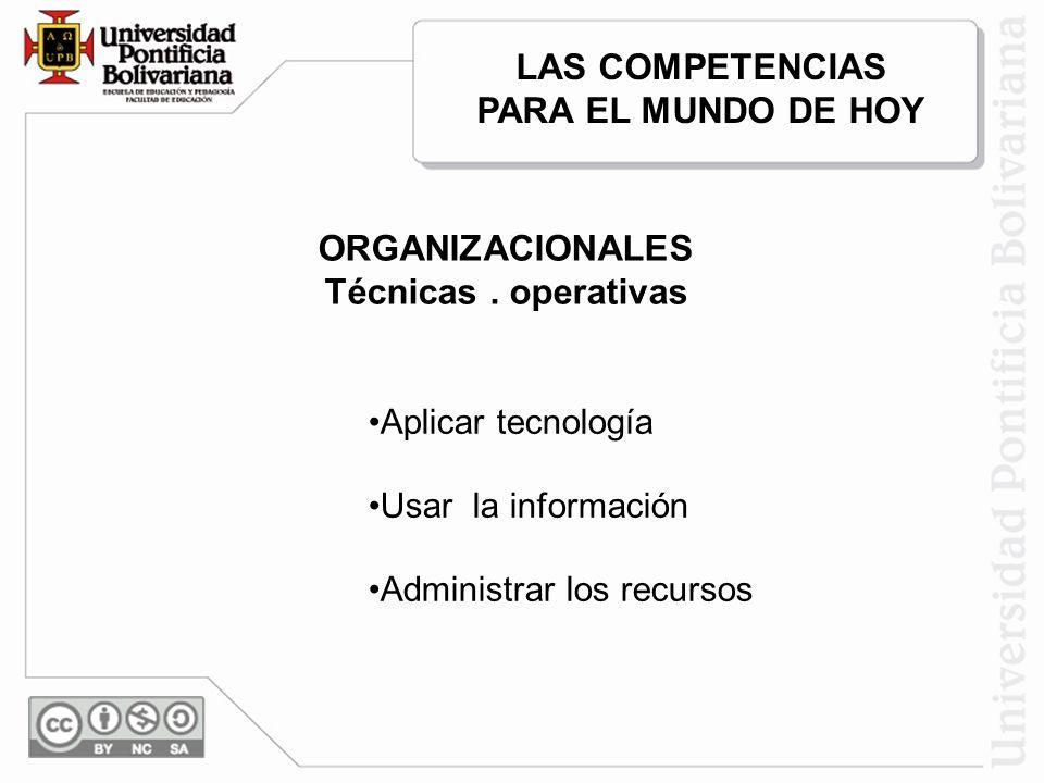 ORGANIZACIONALES Técnicas. operativas Aplicar tecnología Usar la información Administrar los recursos LAS COMPETENCIAS PARA EL MUNDO DE HOY