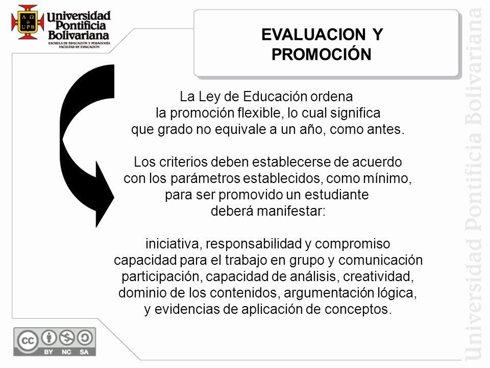 EVALUACION Y PROMOCIÓN La Ley de Educación ordena la promoción flexible, lo cual significa que grado no equivale a un año, como antes. Los criterios d