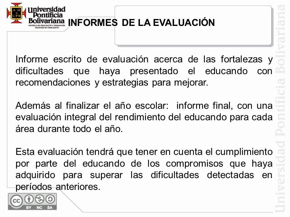 INFORMES DE LA EVALUACIÓN Informe escrito de evaluación acerca de las fortalezas y dificultades que haya presentado el educando con recomendaciones y