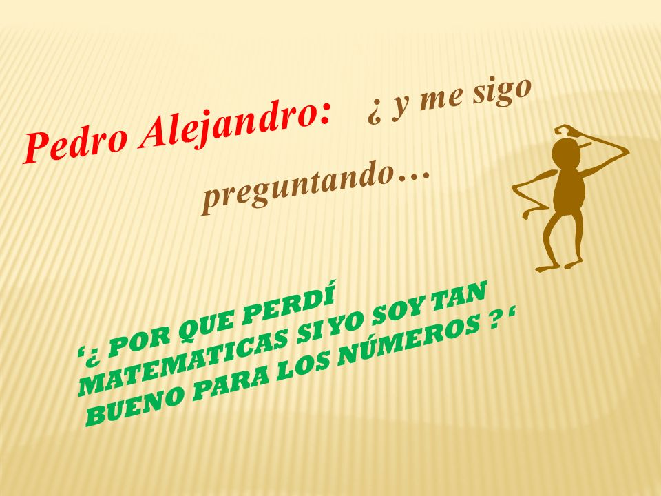 Pedro Alejandro: ¿ y me sigo preguntando… ¿ POR QUE PERDÍ MATEMATICAS SI YO SOY TAN BUENO PARA LOS NÚMEROS ?