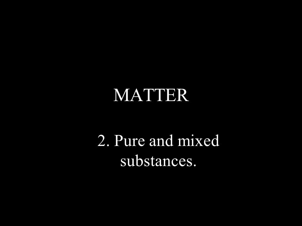 MATTER 2. Pure and mixed substances.