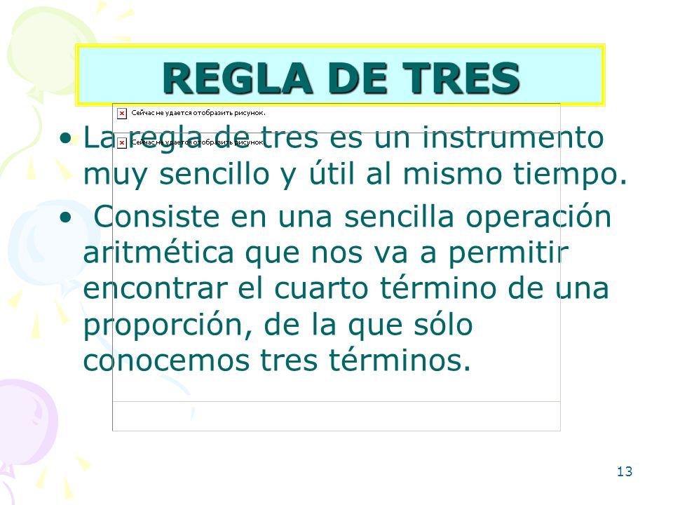 13 REGLA DE TRES La regla de tres es un instrumento muy sencillo y útil al mismo tiempo. Consiste en una sencilla operación aritmética que nos va a pe