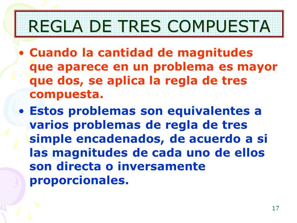 17 REGLA DE TRES COMPUESTA Cuando la cantidad de magnitudes que aparece en un problema es mayor que dos, se aplica la regla de tres compuesta. Estos p