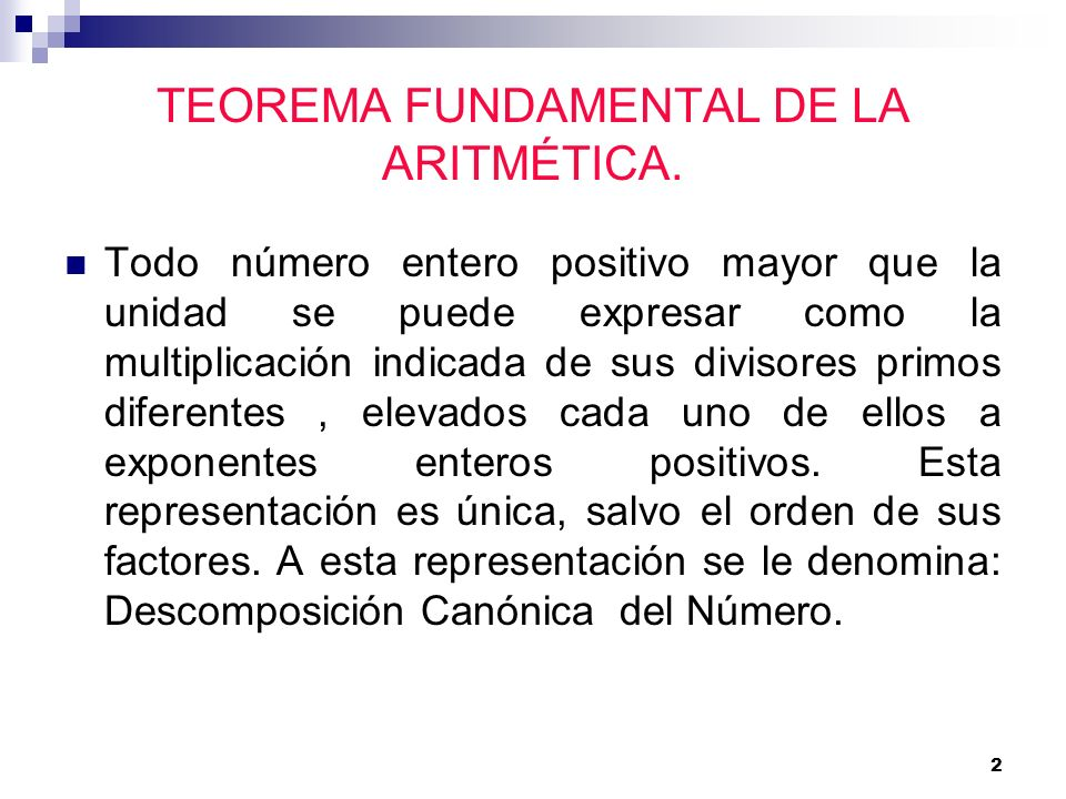 2 TEOREMA FUNDAMENTAL DE LA ARITMÉTICA. Todo número entero positivo mayor que la unidad se puede expresar como la multiplicación indicada de sus divis