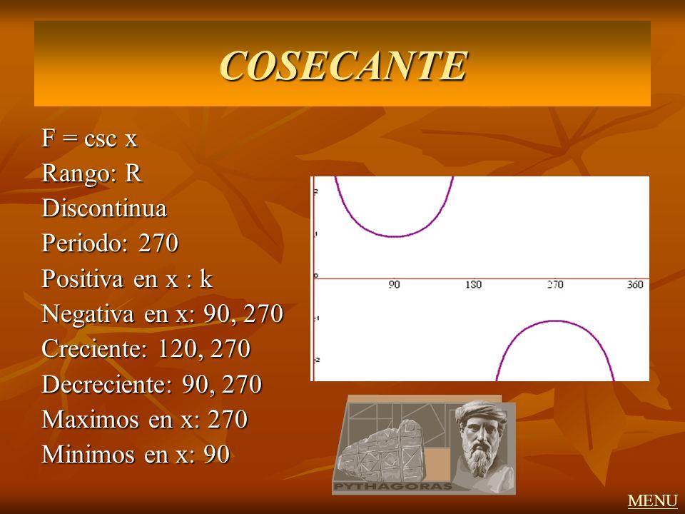 F = csc x Rango: R Discontinua Periodo: 270 Positiva en x : k Negativa en x: 90, 270 Creciente: 120, 270 Decreciente: 90, 270 Maximos en x: 270 Minimo