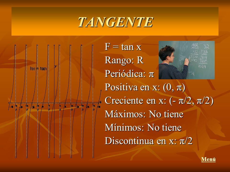 F = tan x Rango: R Periódica: π Positiva en x: (0, π) Creciente en x: (- π/2, π/2) Máximos: No tiene Mínimos: No tiene Discontinua en x: π/2 MenúTANGE