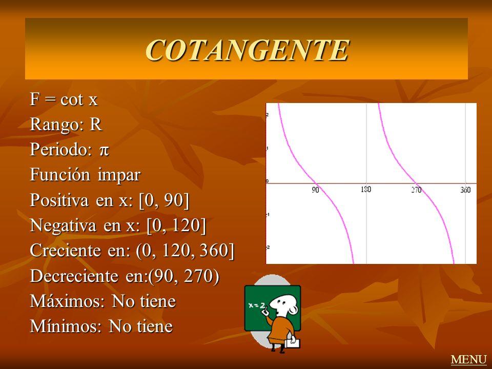 F = cot x Rango: R Periodo: π Función impar Positiva en x: [0, 90] Negativa en x: [0, 120] Creciente en: (0, 120, 360] Decreciente en:(90, 270) Máximo