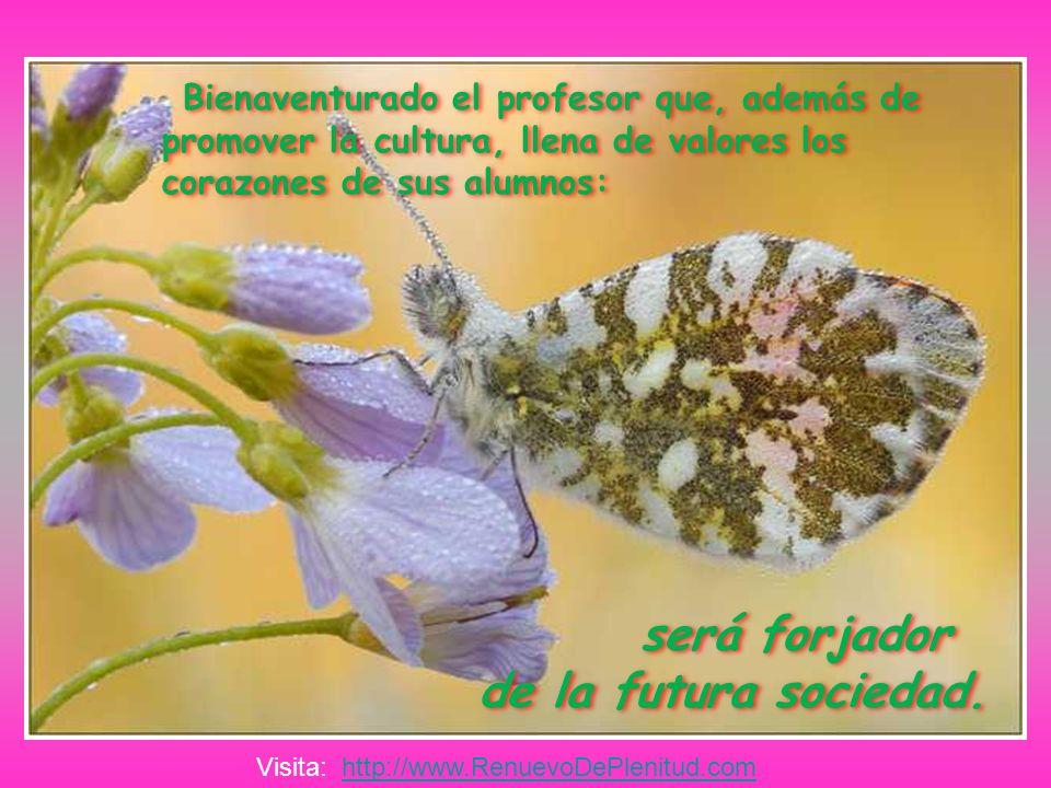 Bienaventurado el profesor que, además de promover la cultura, llena de valores los corazones de sus alumnos: será forjador de la futura sociedad.