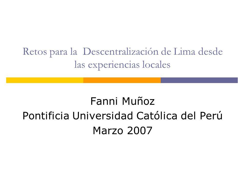 Retos para la Descentralización de Lima desde las experiencias locales Fanni Muñoz Pontificia Universidad Católica del Perú Marzo 2007