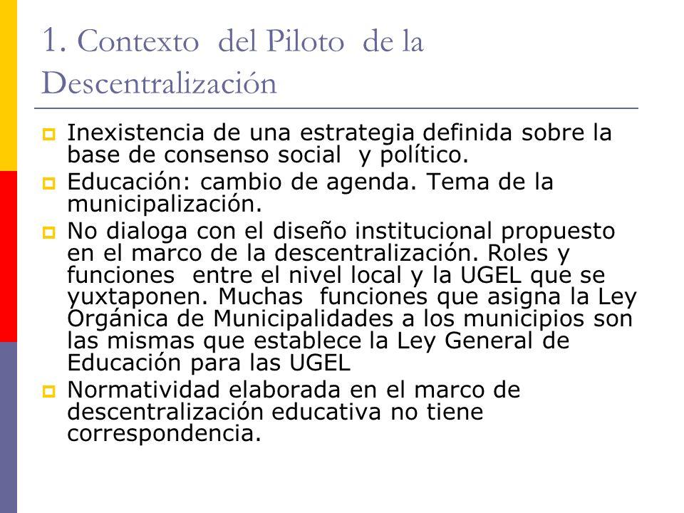 1. Contexto del Piloto de la Descentralización Inexistencia de una estrategia definida sobre la base de consenso social y político. Educación: cambio