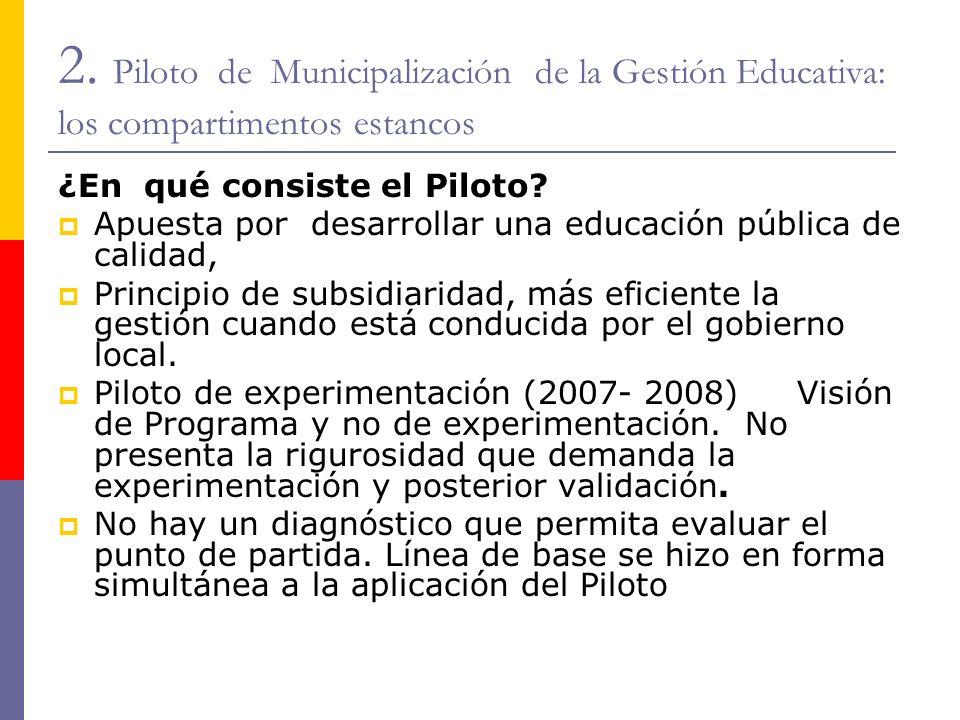 2. Piloto de Municipalización de la Gestión Educativa: los compartimentos estancos ¿En qué consiste el Piloto? Apuesta por desarrollar una educación p