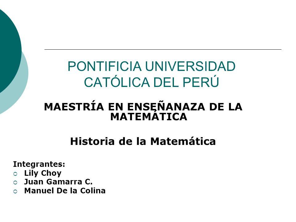 PONTIFICIA UNIVERSIDAD CATÓLICA DEL PERÚ MAESTRÍA EN ENSEÑANAZA DE LA MATEMÁTICA Historia de la Matemática Integrantes: Lily Choy Juan Gamarra C. Manu