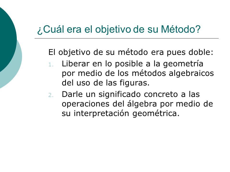 ¿Cuál era el objetivo de su Método? El objetivo de su método era pues doble: 1. Liberar en lo posible a la geometría por medio de los métodos algebrai