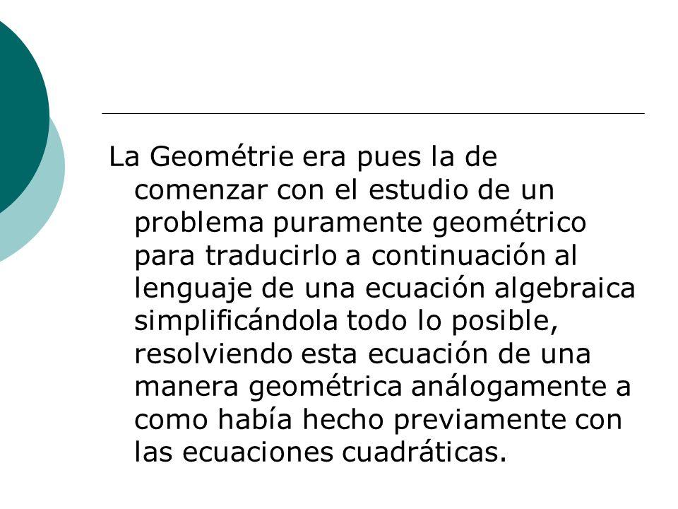 La Geométrie era pues la de comenzar con el estudio de un problema puramente geométrico para traducirlo a continuación al lenguaje de una ecuación alg