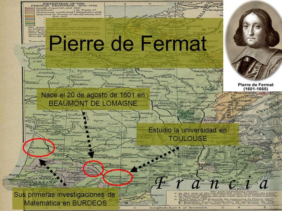Pierre de Fermat Nace el 20 de agosto de 1601 en BEAUMONT DE LOMAGNE Estudio la universidad en TOULOUSE Sus primeras investigaciones de Matemática en