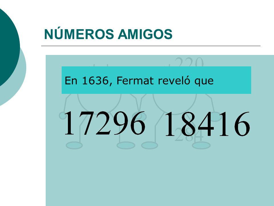 NÚMEROS AMIGOS 284 En 1636, Fermat reveló que