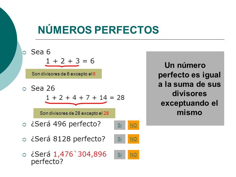 NÚMEROS PERFECTOS Sea 6 1 + 2 + 3 = 6 Sea 26 1 + 2 + 4 + 7 + 14 = 28 ¿Será 496 perfecto? ¿Será 8128 perfecto? ¿Será 1,476`304,896 perfecto? Son diviso