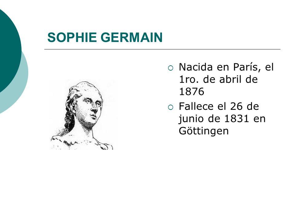SOPHIE GERMAIN Nacida en París, el 1ro. de abril de 1876 Fallece el 26 de junio de 1831 en Göttingen