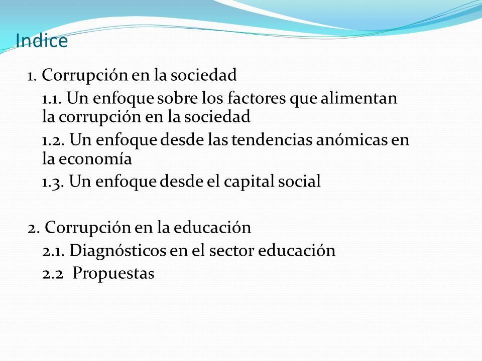 Indice 1. Corrupción en la sociedad 1.1. Un enfoque sobre los factores que alimentan la corrupción en la sociedad 1.2. Un enfoque desde las tendencias