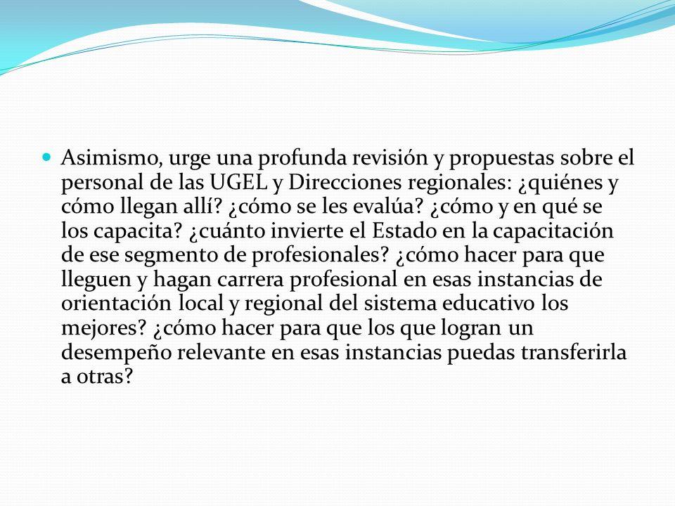 Asimismo, urge una profunda revisión y propuestas sobre el personal de las UGEL y Direcciones regionales: ¿quiénes y cómo llegan allí? ¿cómo se les ev