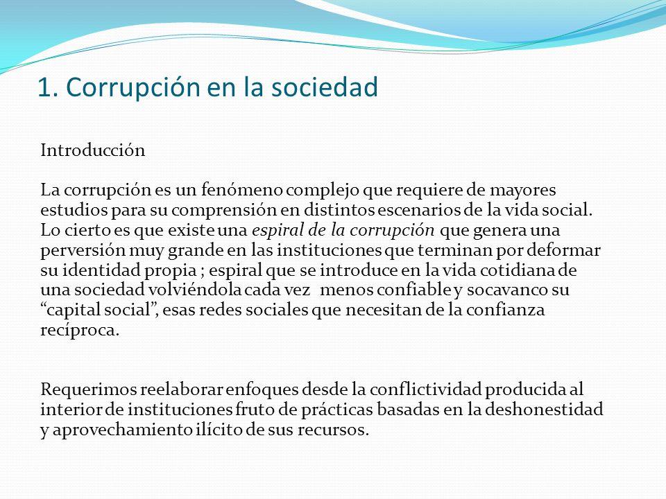1. Corrupción en la sociedad Introducción La corrupción es un fenómeno complejo que requiere de mayores estudios para su comprensión en distintos esce