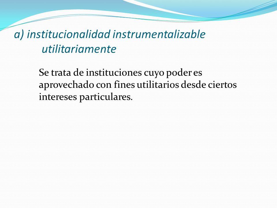 a) institucionalidad instrumentalizable utilitariamente Se trata de instituciones cuyo poder es aprovechado con fines utilitarios desde ciertos intere