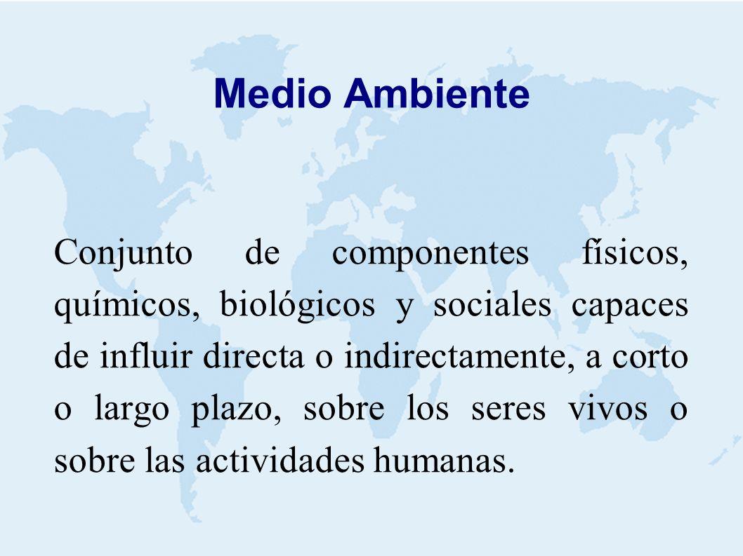 Medio Ambiente Conjunto de componentes físicos, químicos, biológicos y sociales capaces de influir directa o indirectamente, a corto o largo plazo, sobre los seres vivos o sobre las actividades humanas.