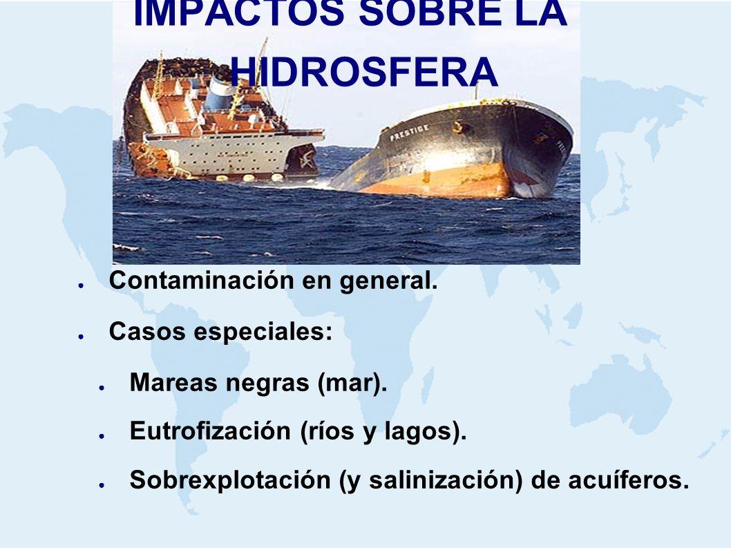 IMPACTOS SOBRE LA HIDROSFERA Contaminación en general. Casos especiales: Mareas negras (mar). Eutrofización (ríos y lagos). Sobrexplotación (y saliniz
