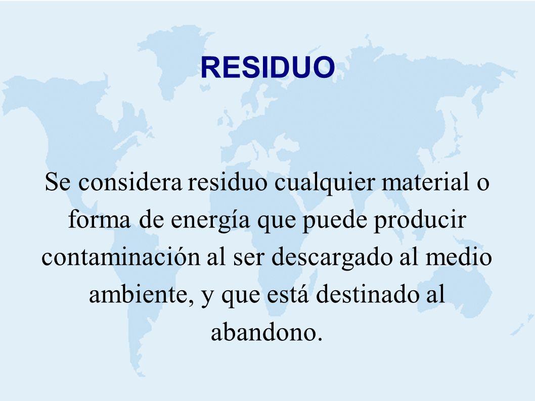 RESIDUO Se considera residuo cualquier material o forma de energía que puede producir contaminación al ser descargado al medio ambiente, y que está destinado al abandono.