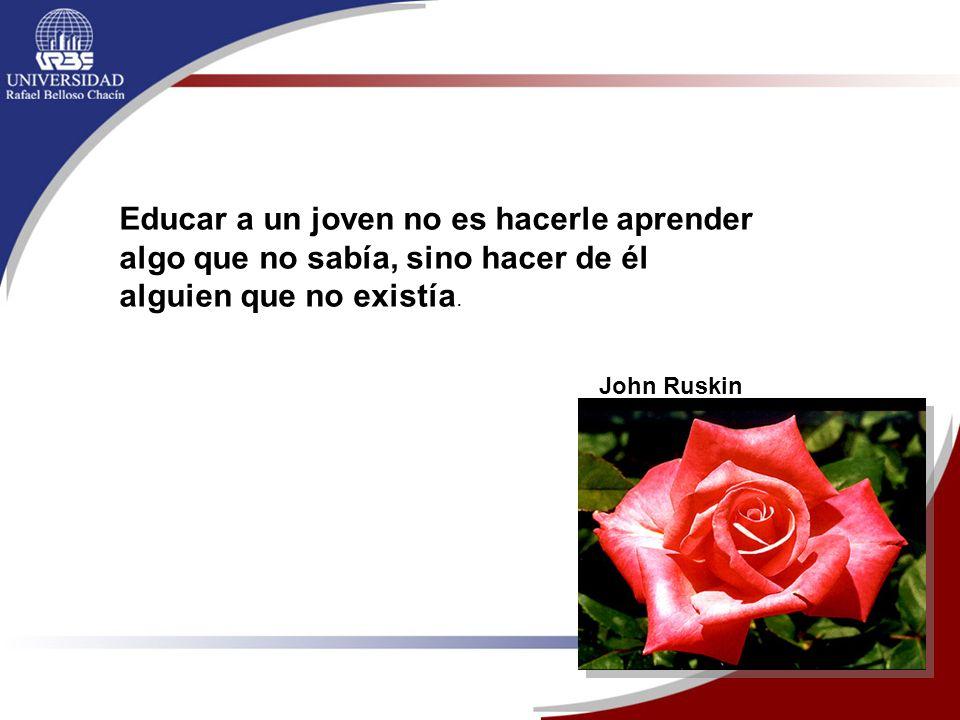 Educar a un joven no es hacerle aprender algo que no sabía, sino hacer de él alguien que no existía. John Ruskin