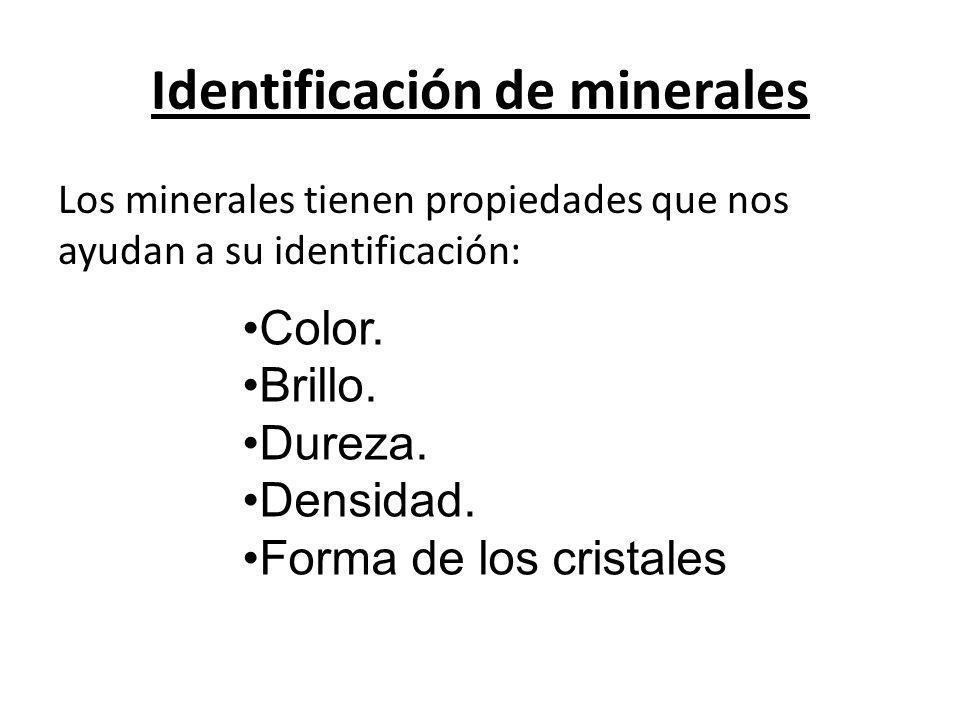 Identificación de minerales Los minerales tienen propiedades que nos ayudan a su identificación: Color. Brillo. Dureza. Densidad. Forma de los cristal