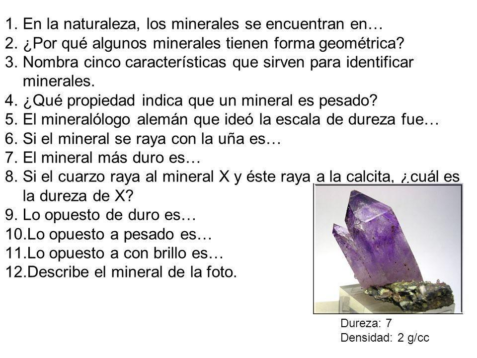 1.En la naturaleza, los minerales se encuentran en… 2.¿Por qué algunos minerales tienen forma geométrica? 3.Nombra cinco características que sirven pa