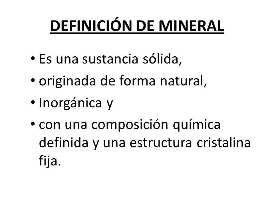 DEFINICIÓN DE MINERAL Es una sustancia sólida, originada de forma natural, Inorgánica y con una composición química definida y una estructura cristali