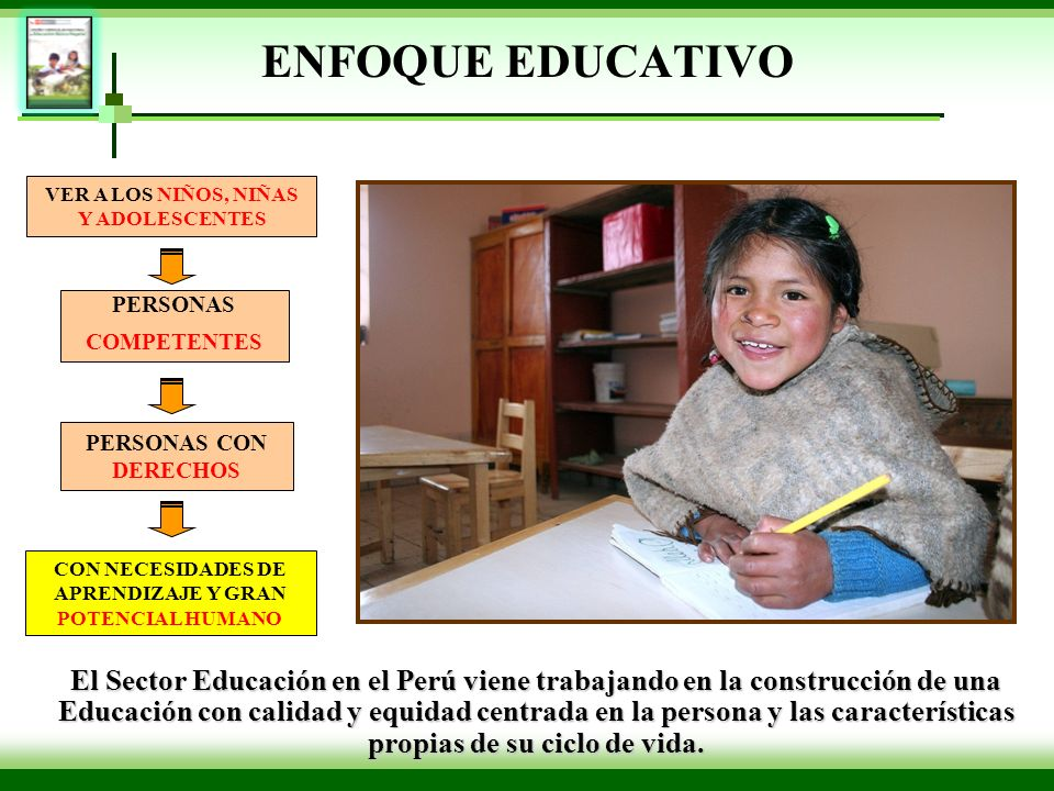 ENFOQUE EDUCATIVO El Sector Educación en el Perú viene trabajando en la construcción de una Educación con calidad y equidad centrada en la persona y l