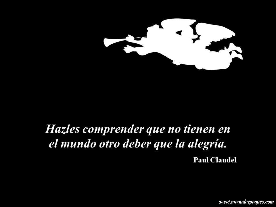 Hazles comprender que no tienen en el mundo otro deber que la alegría. Paul Claudel