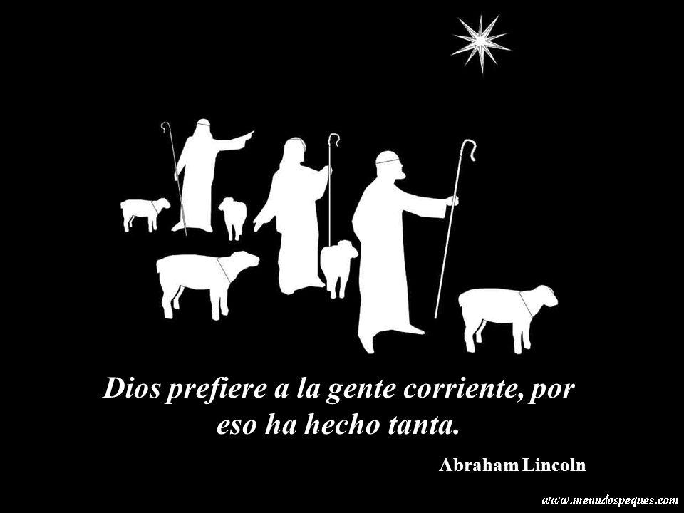Dios prefiere a la gente corriente, por eso ha hecho tanta. Abraham Lincoln