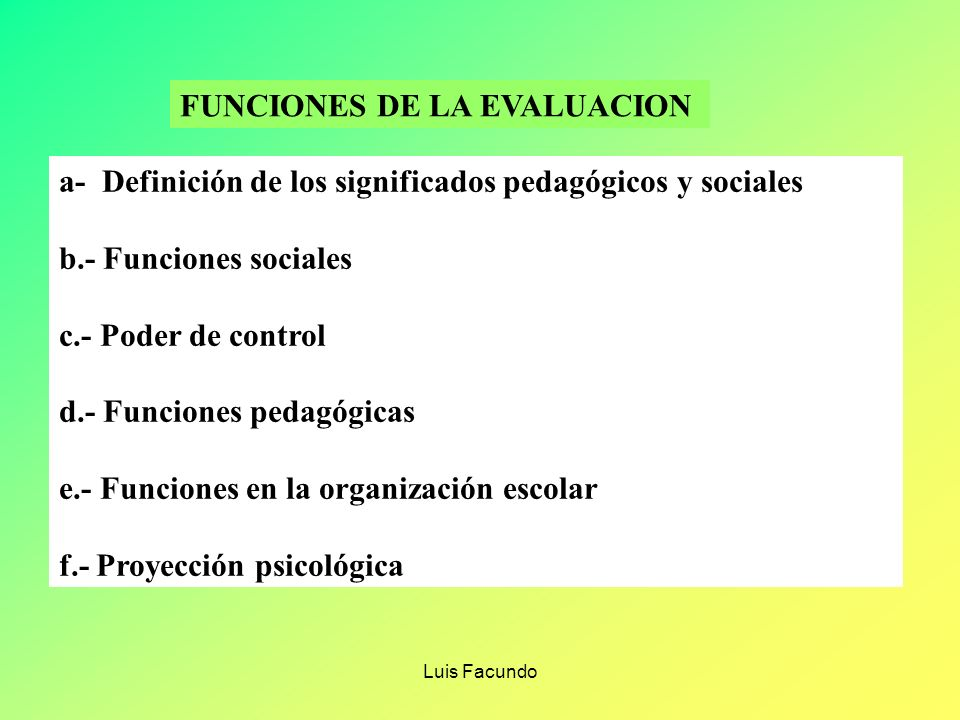 Luis Facundo SENTIDO DE LA EVALUACIÓN. AL EVALUAR SE RESPONDE A LAS PREGUNTAS : * ¿ POR QUÉ EVALUAR? OSERVACIÓN DE NIVEL DE DESARROLLO DE LAS CAPACIDA