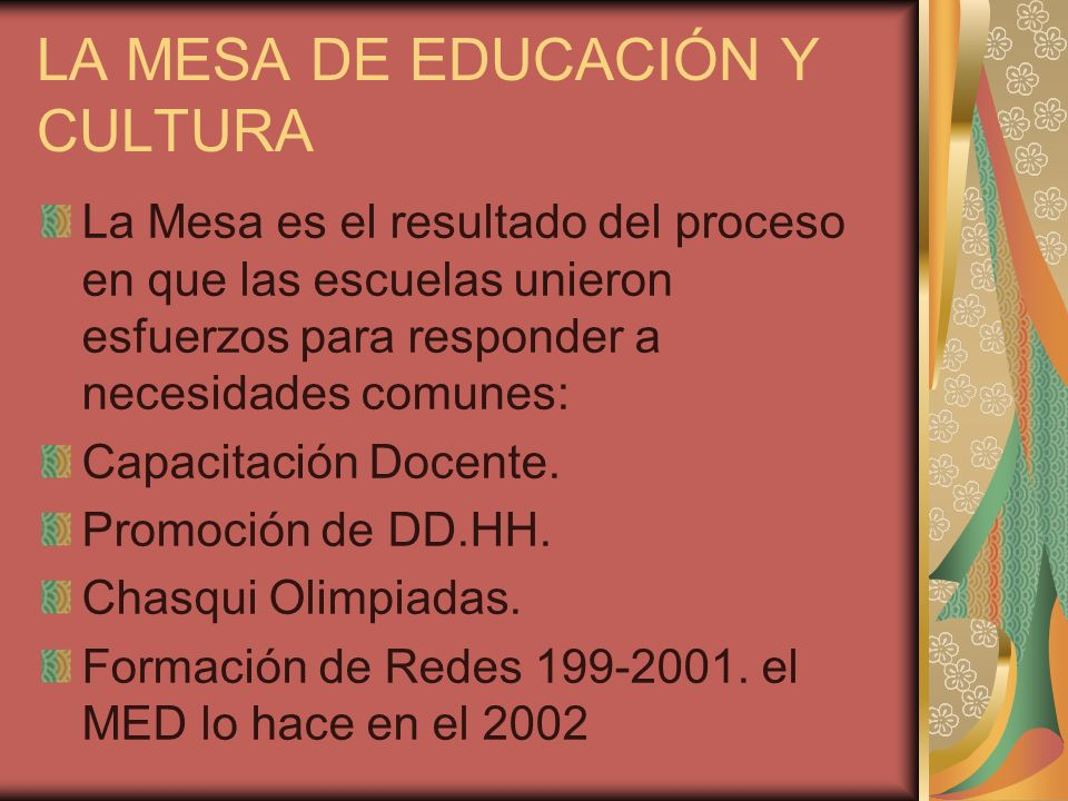 LA MESA DE EDUCACIÓN Y CULTURA La Mesa es el resultado del proceso en que las escuelas unieron esfuerzos para responder a necesidades comunes: Capacit