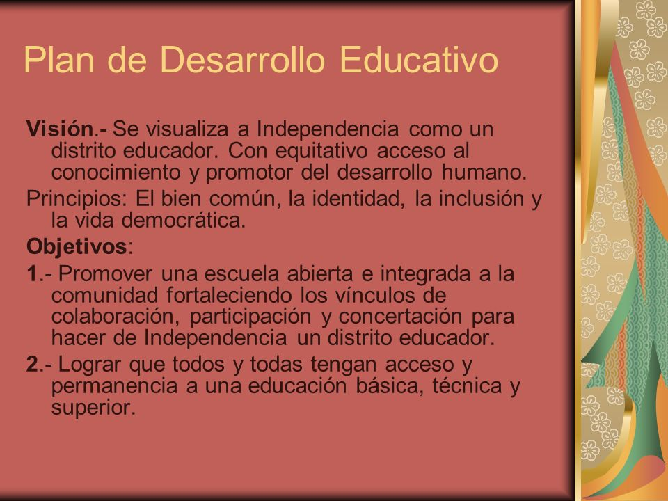 Plan de Desarrollo Educativo Visión.- Se visualiza a Independencia como un distrito educador. Con equitativo acceso al conocimiento y promotor del des