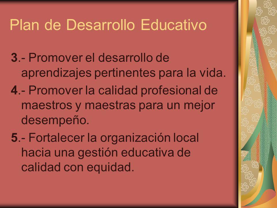 Plan de Desarrollo Educativo 3.- Promover el desarrollo de aprendizajes pertinentes para la vida. 4.- Promover la calidad profesional de maestros y ma