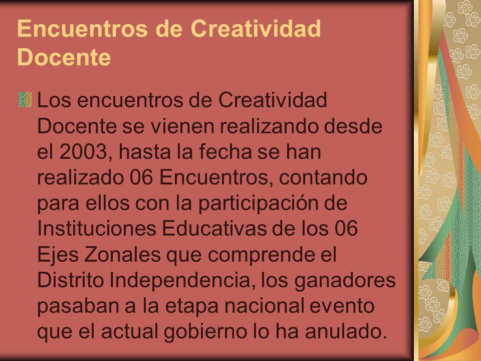 Encuentros de Creatividad Docente Los encuentros de Creatividad Docente se vienen realizando desde el 2003, hasta la fecha se han realizado 06 Encuent