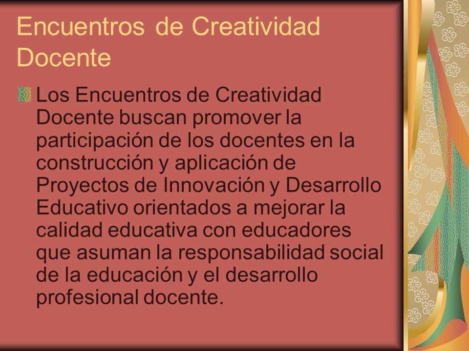 Encuentros de Creatividad Docente Los Encuentros de Creatividad Docente buscan promover la participación de los docentes en la construcción y aplicaci