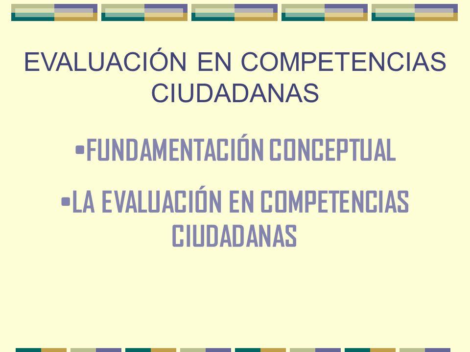 EVALUACIÓN EN COMPETENCIAS CIUDADANAS FUNDAMENTACIÓN CONCEPTUAL LA EVALUACIÓN EN COMPETENCIAS CIUDADANAS