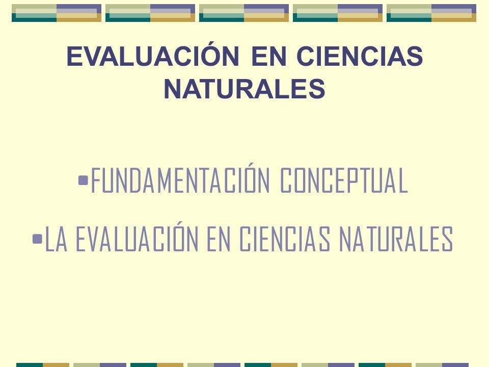 EVALUACIÓN EN CIENCIAS NATURALES FUNDAMENTACIÓN CONCEPTUAL LA EVALUACIÓN EN CIENCIAS NATURALES