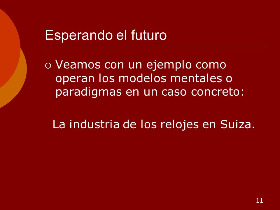 11 Esperando el futuro Veamos con un ejemplo como operan los modelos mentales o paradigmas en un caso concreto: La industria de los relojes en Suiza.