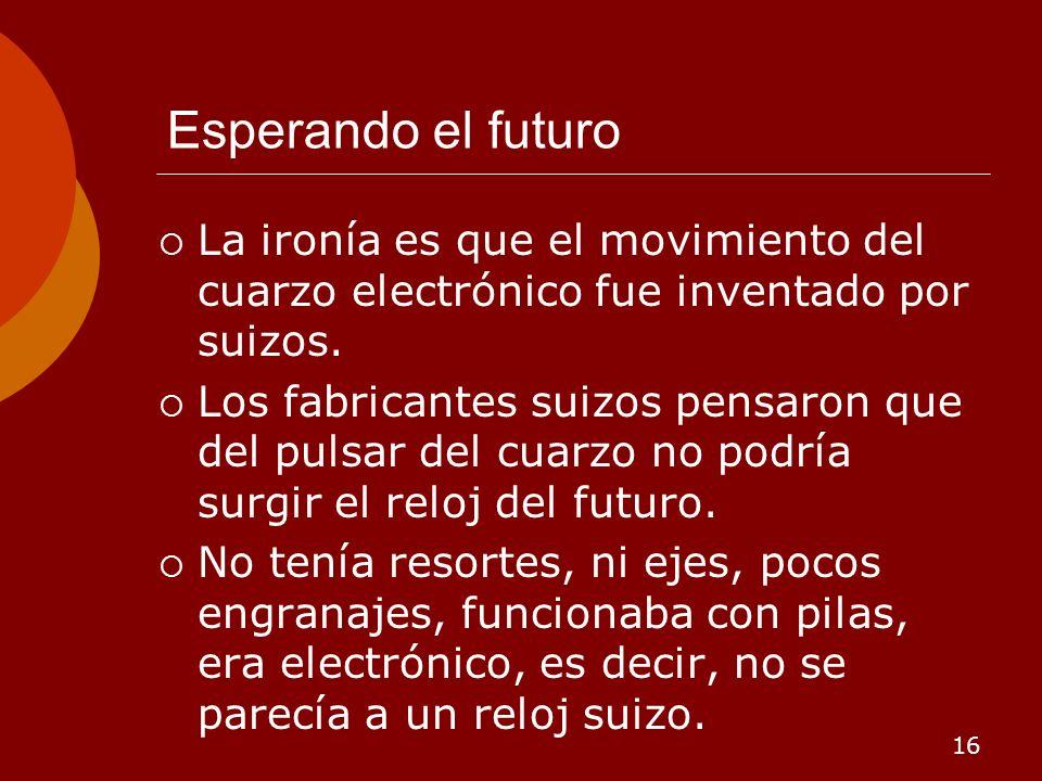 16 Esperando el futuro La ironía es que el movimiento del cuarzo electrónico fue inventado por suizos. Los fabricantes suizos pensaron que del pulsar